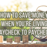 How To Save Money When You're Living Paycheck To Paycheck
